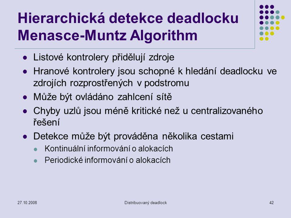 27.10.2008Distribuovaný deadlock42 Hierarchická detekce deadlocku Menasce-Muntz Algorithm Listové kontrolery přidělují zdroje Hranové kontrolery jsou schopné k hledání deadlocku ve zdrojích rozprostřených v podstromu Může být ovládáno zahlcení sítě Chyby uzlů jsou méně kritické než u centralizovaného řešení Detekce může být prováděna několika cestami Kontinuální informování o alokacích Periodické informování o alokacích