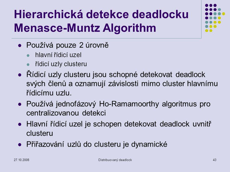 27.10.2008Distribuovaný deadlock43 Hierarchická detekce deadlocku Menasce-Muntz Algorithm Používá pouze 2 úrovně hlavní řídicí uzel řídicí uzly clusteru Řídicí uzly clusteru jsou schopné detekovat deadlock svých členů a oznamují závislosti mimo cluster hlavnímu řídicímu uzlu.