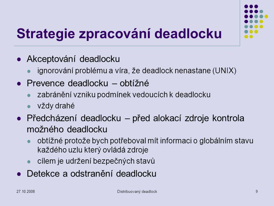 27.10.2008Distribuovaný deadlock9 Strategie zpracování deadlocku Akceptování deadlocku ignorování problému a víra, že deadlock nenastane (UNIX) Prevence deadlocku – obtížné zabránění vzniku podmínek vedoucích k deadlocku vždy drahé Předcházení deadlocku – před alokací zdroje kontrola možného deadlocku obtížné protože bych potřeboval mít informaci o globálním stavu každého uzlu který ovládá zdroje cílem je udržení bezpečných stavů Detekce a odstranění deadlocku