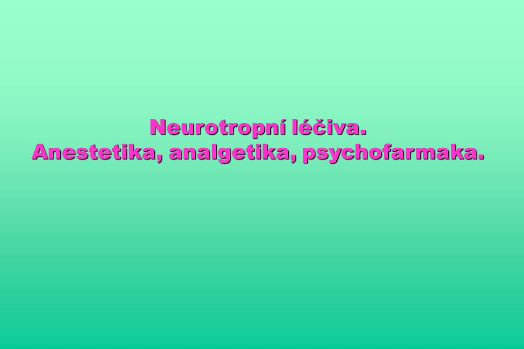 Neurotropní léčiva. Anestetika, analgetika, psychofarmaka.