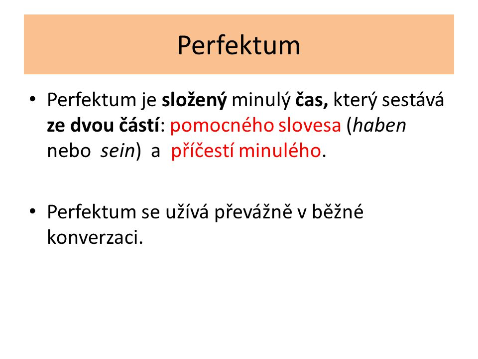 Perfektum Perfektum je složený minulý čas, který sestává ze dvou částí: pomocného slovesa (haben nebo sein) a příčestí minulého.