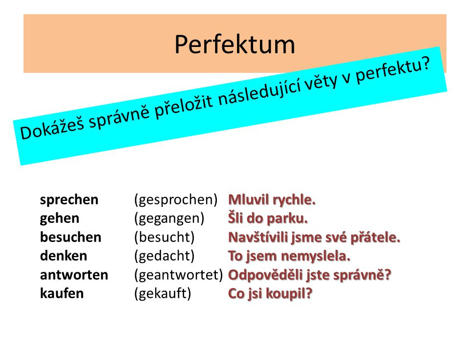 Perfektum Dokážeš správně přeložit následující věty v perfektu.