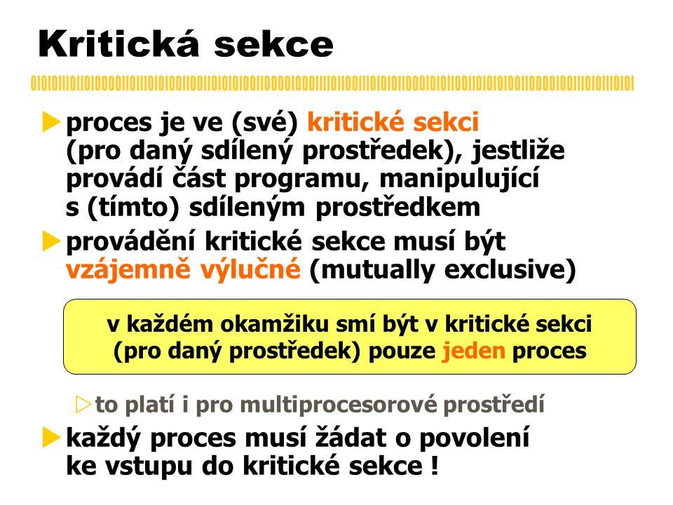 Kritická sekce  proces je ve (své) kritické sekci (pro daný sdílený prostředek), jestliže provádí část programu, manipulující s (tímto) sdíleným prostředkem  provádění kritické sekce musí být vzájemně výlučné (mutually exclusive)  to platí i pro multiprocesorové prostředí  každý proces musí žádat o povolení ke vstupu do kritické sekce .