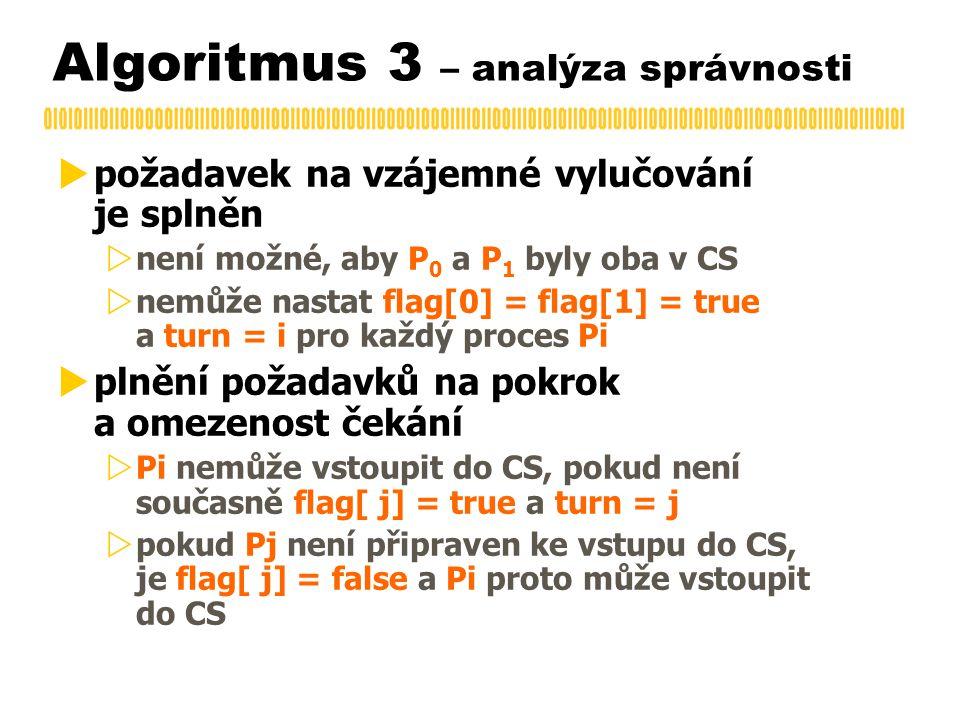 Algoritmus 3 – analýza správnosti  požadavek na vzájemné vylučování je splněn  není možné, aby P 0 a P 1 byly oba v CS  nemůže nastat flag[0] = flag[1] = true a turn = i pro každý proces Pi  plnění požadavků na pokrok a omezenost čekání  Pi nemůže vstoupit do CS, pokud není současně flag[ j] = true a turn = j  pokud Pj není připraven ke vstupu do CS, je flag[ j] = false a Pi proto může vstoupit do CS