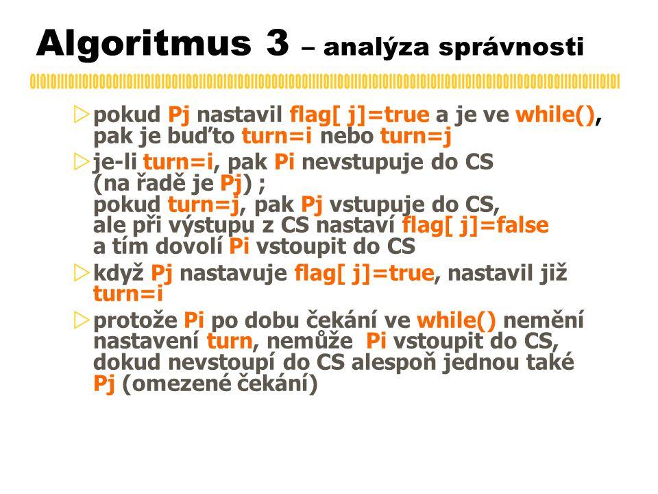  pokud Pj nastavil flag[ j]=true a je ve while(), pak je buďto turn=i nebo turn=j  je-li turn=i, pak Pi nevstupuje do CS (na řadě je Pj) ; pokud turn=j, pak Pj vstupuje do CS, ale při výstupu z CS nastaví flag[ j]=false a tím dovolí Pi vstoupit do CS  když Pj nastavuje flag[ j]=true, nastavil již turn=i  protože Pi po dobu čekání ve while() nemění nastavení turn, nemůže Pi vstoupit do CS, dokud nevstoupí do CS alespoň jednou také Pj (omezené čekání) Algoritmus 3 – analýza správnosti