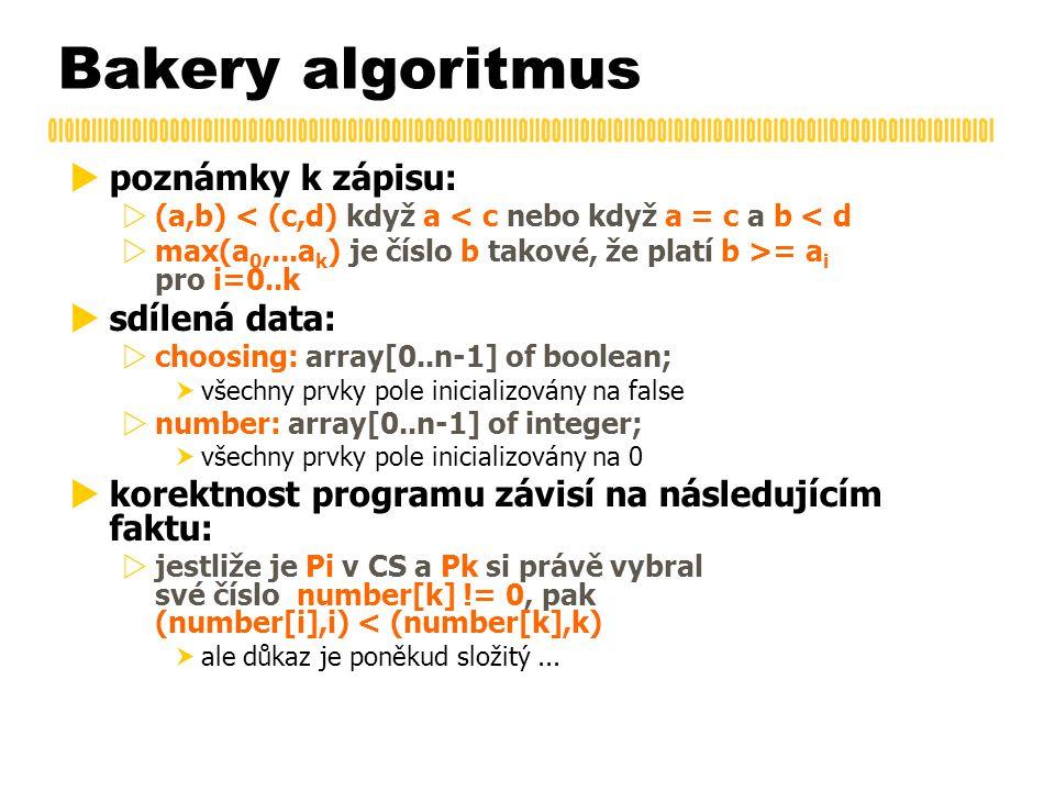 Bakery algoritmus  poznámky k zápisu:  (a,b) < (c,d) když a < c nebo když a = c a b < d  max(a 0,...a k ) je číslo b takové, že platí b >= a i pro i=0..k  sdílená data:  choosing: array[0..n-1] of boolean;  všechny prvky pole inicializovány na false  number: array[0..n-1] of integer;  všechny prvky pole inicializovány na 0  korektnost programu závisí na následujícím faktu:  jestliže je Pi v CS a Pk si právě vybral své číslo number[k] != 0, pak (number[i],i) < (number[k],k)  ale důkaz je poněkud složitý...
