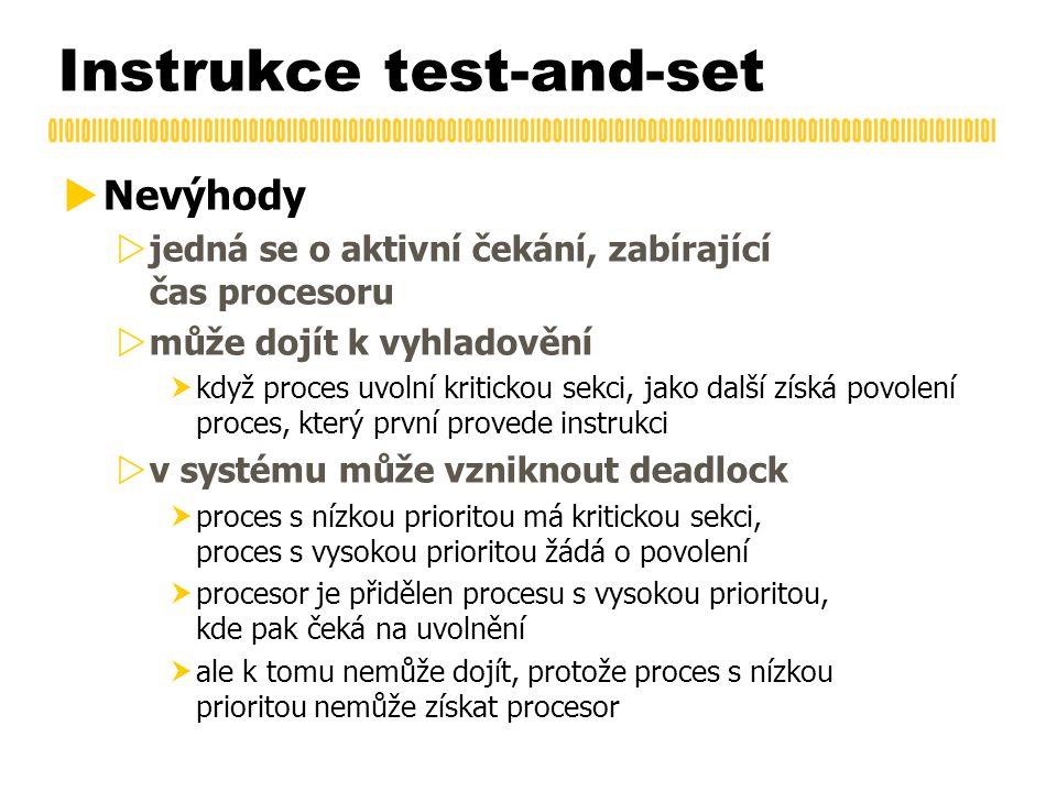 Instrukce test-and-set  Nevýhody  jedná se o aktivní čekání, zabírající čas procesoru  může dojít k vyhladovění  když proces uvolní kritickou sekci, jako další získá povolení proces, který první provede instrukci  v systému může vzniknout deadlock  proces s nízkou prioritou má kritickou sekci, proces s vysokou prioritou žádá o povolení  procesor je přidělen procesu s vysokou prioritou, kde pak čeká na uvolnění  ale k tomu nemůže dojít, protože proces s nízkou prioritou nemůže získat procesor