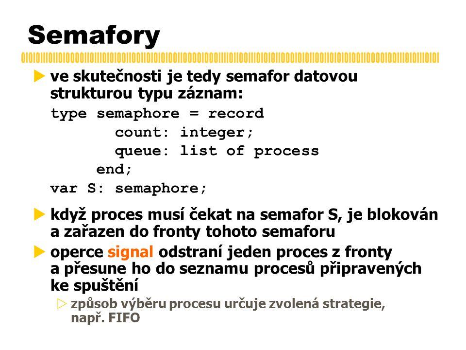 Semafory  ve skutečnosti je tedy semafor datovou strukturou typu záznam: type semaphore = record count: integer; queue: list of process end; var S: semaphore;  když proces musí čekat na semafor S, je blokován a zařazen do fronty tohoto semaforu  operce signal odstraní jeden proces z fronty a přesune ho do seznamu procesů připravených ke spuštění  způsob výběru procesu určuje zvolená strategie, např.
