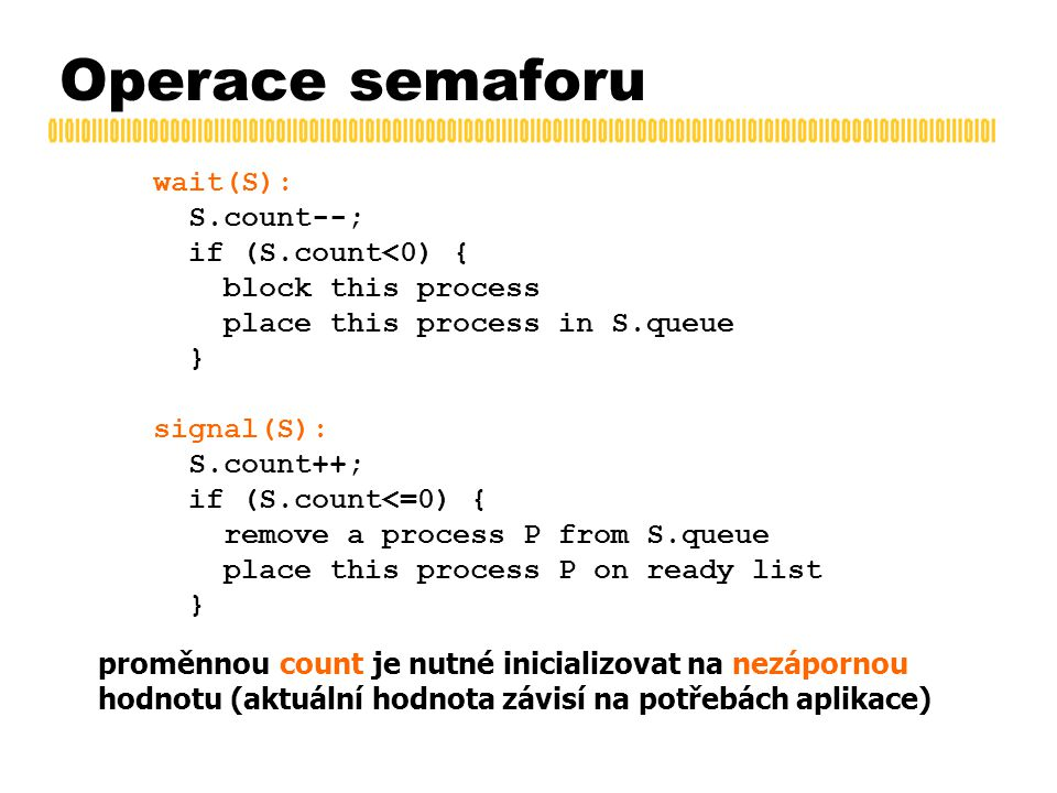Operace semaforu wait(S): S.count--; if (S.count<0) { block this process place this process in S.queue } signal(S): S.count++; if (S.count<=0) { remove a process P from S.queue place this process P on ready list } proměnnou count je nutné inicializovat na nezápornou hodnotu (aktuální hodnota závisí na potřebách aplikace)