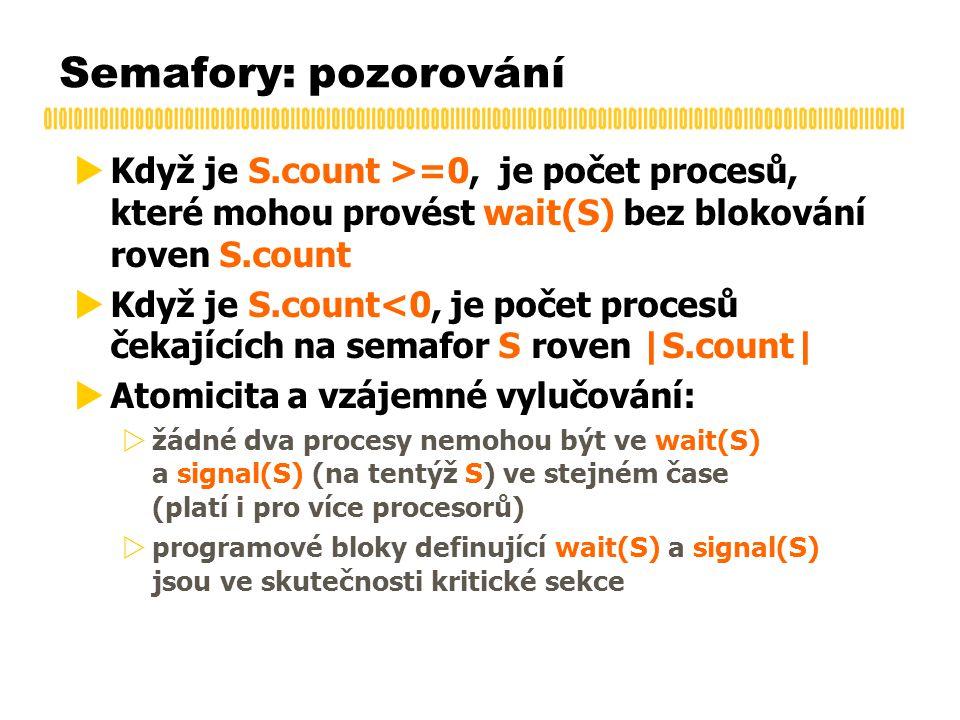 Semafory: pozorování  Když je S.count >=0, je počet procesů, které mohou provést wait(S) bez blokování roven S.count  Když je S.count<0, je počet procesů čekajících na semafor S roven |S.count|  Atomicita a vzájemné vylučování:  žádné dva procesy nemohou být ve wait(S) a signal(S) (na tentýž S) ve stejném čase (platí i pro více procesorů)  programové bloky definující wait(S) a signal(S) jsou ve skutečnosti kritické sekce