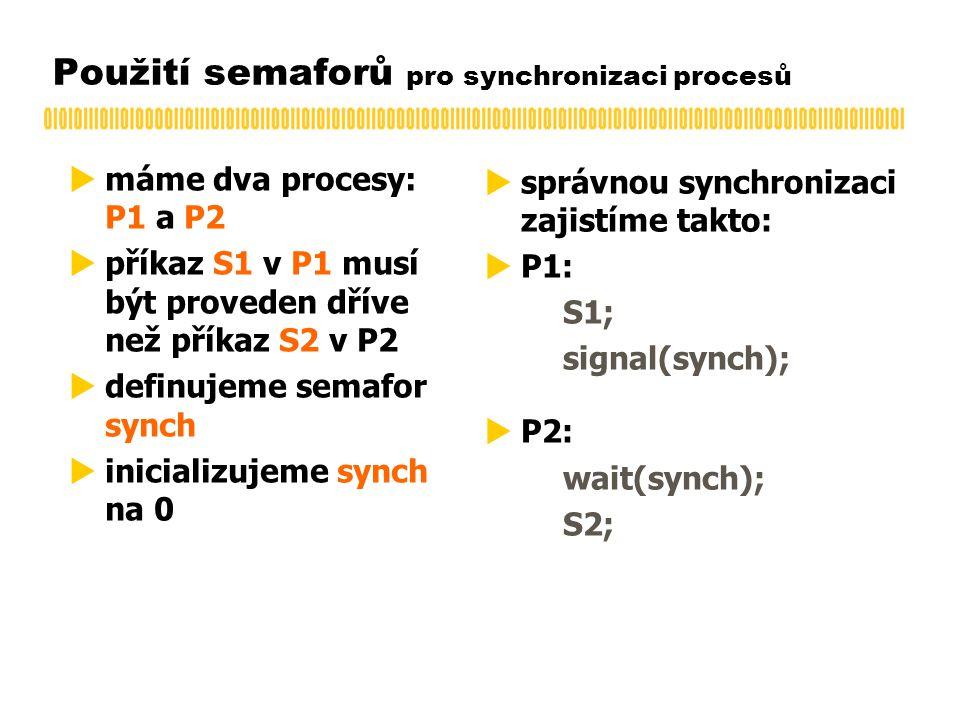 Použití semaforů pro synchronizaci procesů  máme dva procesy: P1 a P2  příkaz S1 v P1 musí být proveden dříve než příkaz S2 v P2  definujeme semafor synch  inicializujeme synch na 0  správnou synchronizaci zajistíme takto:  P1: S1; signal(synch);  P2: wait(synch); S2;