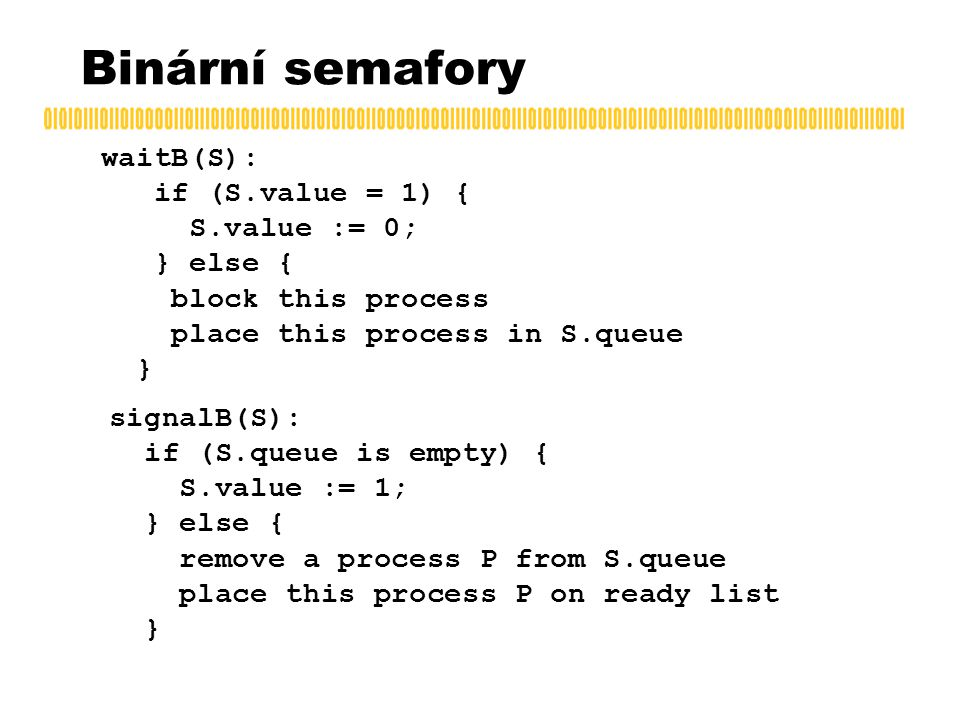 Binární semafory waitB(S): if (S.value = 1) { S.value := 0; } else { block this process place this process in S.queue } signalB(S): if (S.queue is empty) { S.value := 1; } else { remove a process P from S.queue place this process P on ready list }