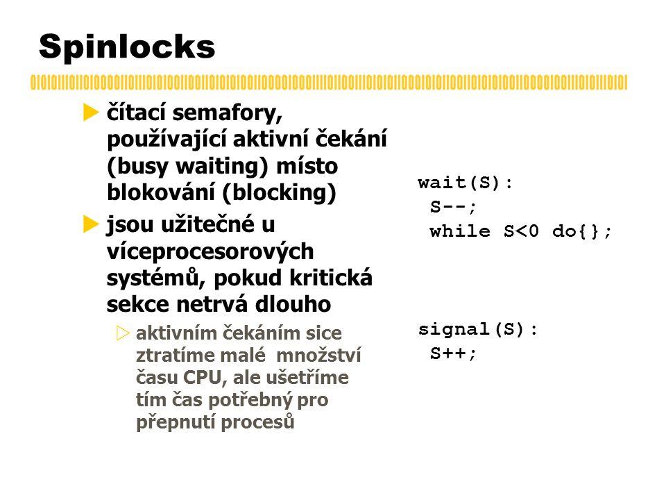Spinlocks  čítací semafory, používající aktivní čekání (busy waiting) místo blokování (blocking)  jsou užitečné u víceprocesorových systémů, pokud kritická sekce netrvá dlouho  aktivním čekáním sice ztratíme malé množství času CPU, ale ušetříme tím čas potřebný pro přepnutí procesů wait(S): S--; while S<0 do{}; signal(S): S++;