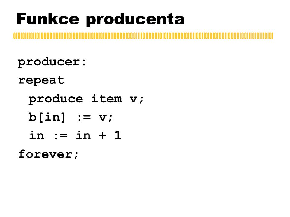 Funkce producenta producer: repeat produce item v; b[in] := v; in := in + 1 forever;