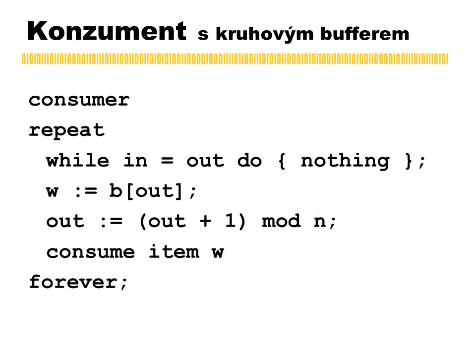 Konzument s kruhovým bufferem consumer repeat while in = out do { nothing }; w := b[out]; out := (out + 1) mod n; consume item w forever;