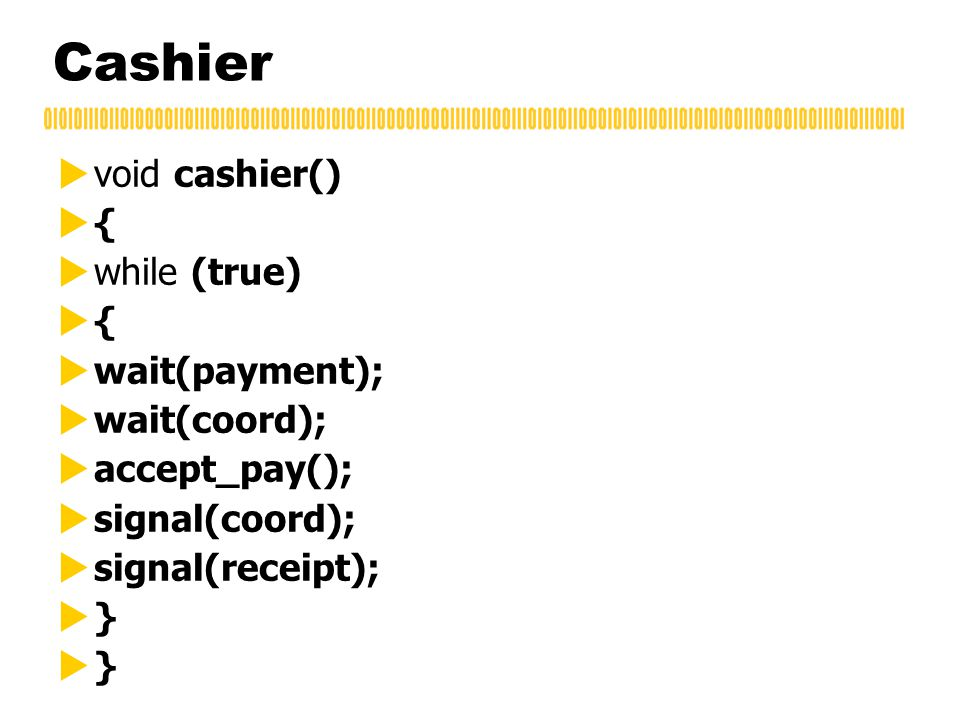 Cashier  void cashier()  {  while (true)  {  wait(payment);  wait(coord);  accept_pay();  signal(coord);  signal(receipt);  }