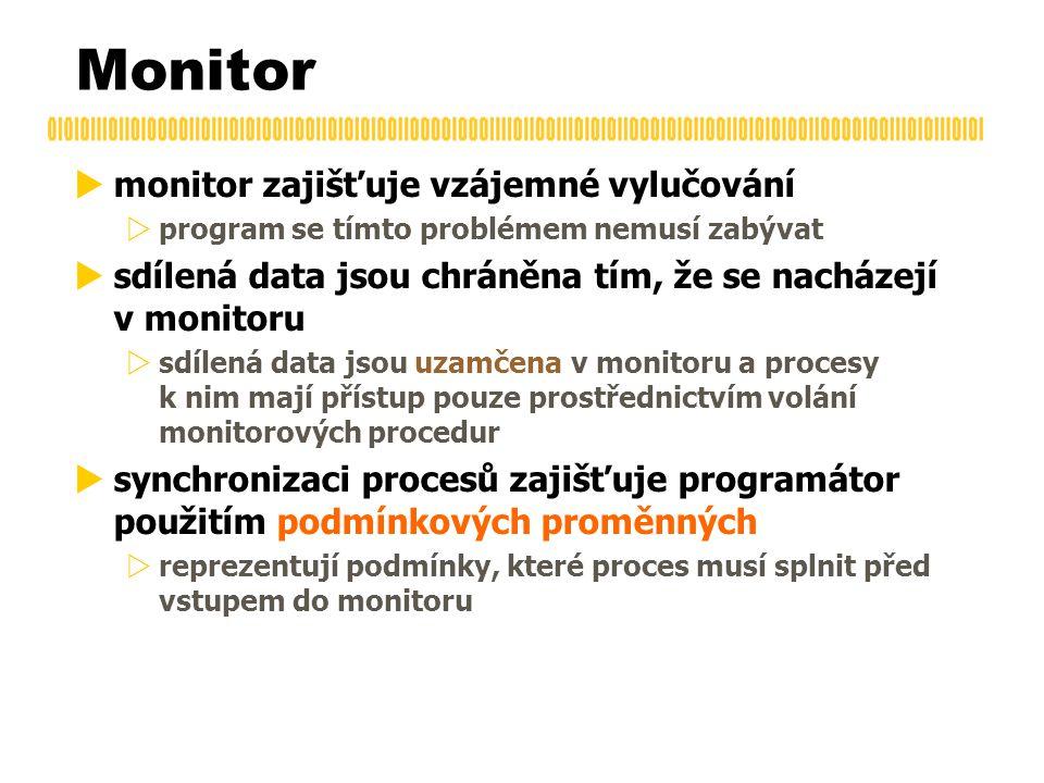 Monitor  monitor zajišťuje vzájemné vylučování  program se tímto problémem nemusí zabývat  sdílená data jsou chráněna tím, že se nacházejí v monitoru  sdílená data jsou uzamčena v monitoru a procesy k nim mají přístup pouze prostřednictvím volání monitorových procedur  synchronizaci procesů zajišťuje programátor použitím podmínkových proměnných  reprezentují podmínky, které proces musí splnit před vstupem do monitoru