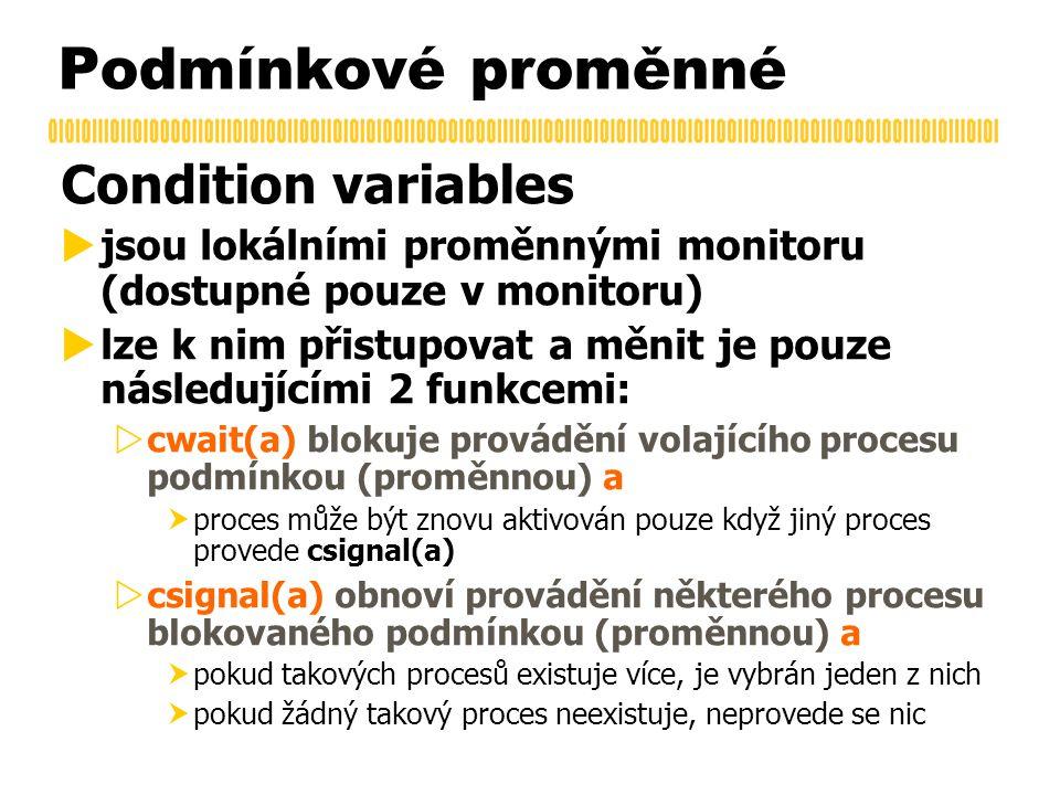 Podmínkové proměnné Condition variables  jsou lokálními proměnnými monitoru (dostupné pouze v monitoru)  lze k nim přistupovat a měnit je pouze následujícími 2 funkcemi:  cwait(a) blokuje provádění volajícího procesu podmínkou (proměnnou) a  proces může být znovu aktivován pouze když jiný proces provede csignal(a)  csignal(a) obnoví provádění některého procesu blokovaného podmínkou (proměnnou) a  pokud takových procesů existuje více, je vybrán jeden z nich  pokud žádný takový proces neexistuje, neprovede se nic