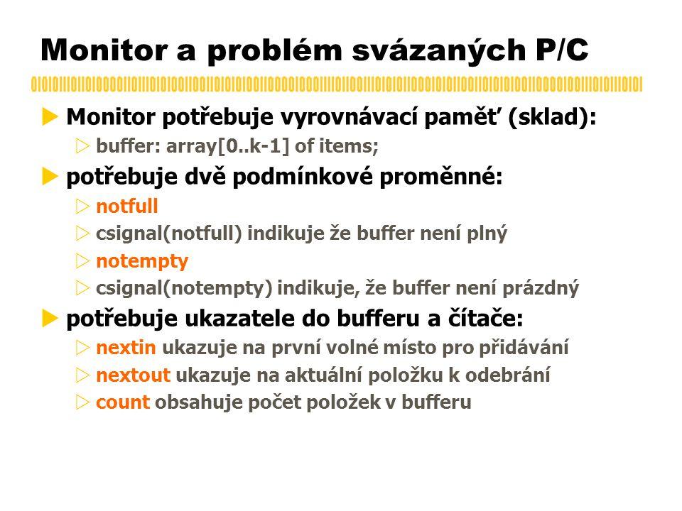  Monitor potřebuje vyrovnávací paměť (sklad):  buffer: array[0..k-1] of items;  potřebuje dvě podmínkové proměnné:  notfull  csignal(notfull) indikuje že buffer není plný  notempty  csignal(notempty) indikuje, že buffer není prázdný  potřebuje ukazatele do bufferu a čítače:  nextin ukazuje na první volné místo pro přidávání  nextout ukazuje na aktuální položku k odebrání  count obsahuje počet položek v bufferu