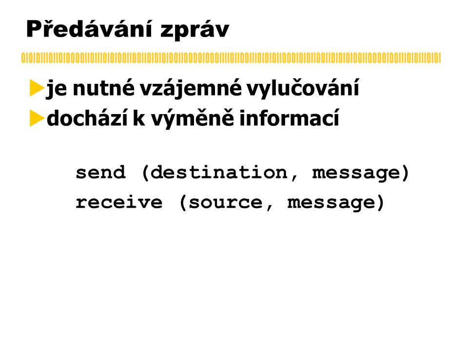 Předávání zpráv  je nutné vzájemné vylučování  dochází k výměně informací send (destination, message) receive (source, message)