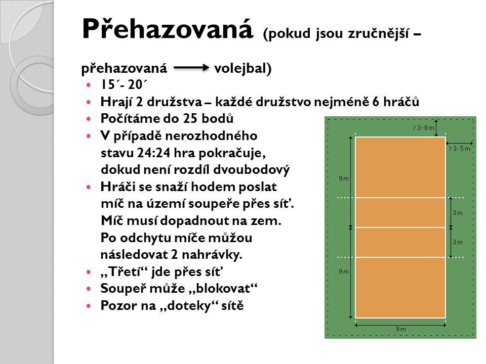 Přehazovaná (pokud jsou zručnější – přehazovaná volejbal) 15´- 20´ Hrají 2 družstva – každé družstvo nejméně 6 hráčů Počítáme do 25 bodů V případě ner