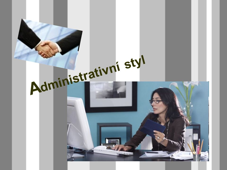 - používáme v zaměstnání, na úřadech - je to styl pracovní - píšeme věcně, stručně, výstižně - vyjadřujeme se spisovným jazykem - používáme ustálené slovní obraty a zdvořilostní fráze - do administrativního stylu patří životopis, žádost, objednávka… Administrativní styl