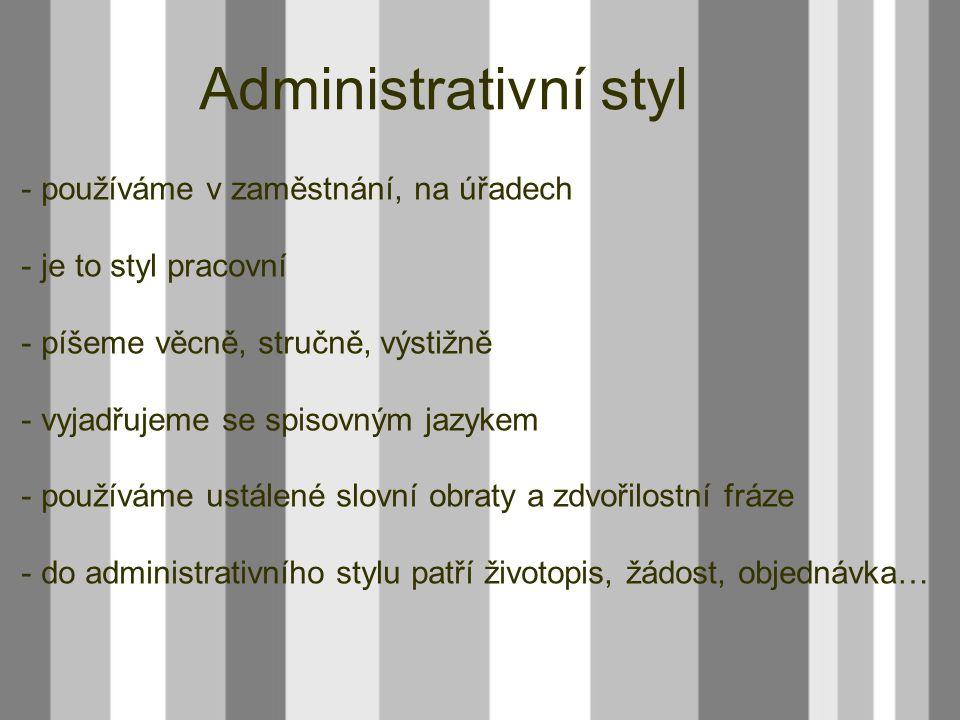 - používáme v zaměstnání, na úřadech - je to styl pracovní - píšeme věcně, stručně, výstižně - vyjadřujeme se spisovným jazykem - používáme ustálené s