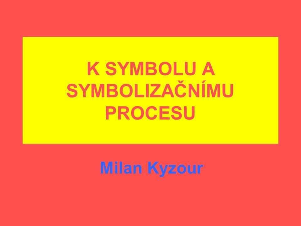 K SYMBOLU A SYMBOLIZAČNÍMU PROCESU Milan Kyzour