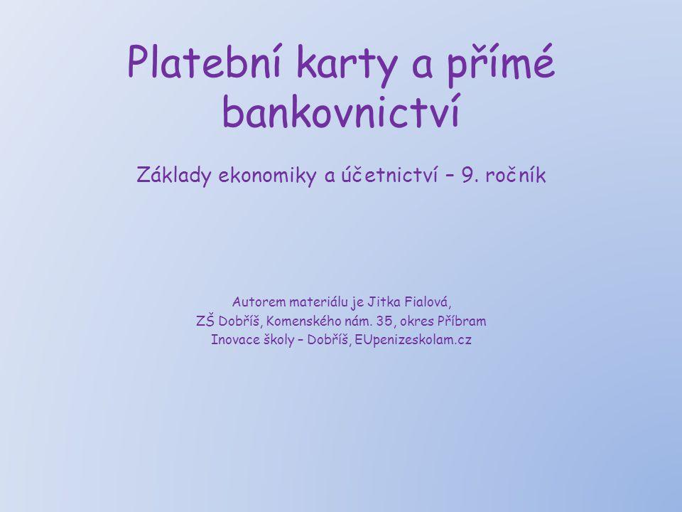 Platební karty a přímé bankovnictví Základy ekonomiky a účetnictví – 9. ročník Autorem materiálu je Jitka Fialová, ZŠ Dobříš, Komenského nám. 35, okre