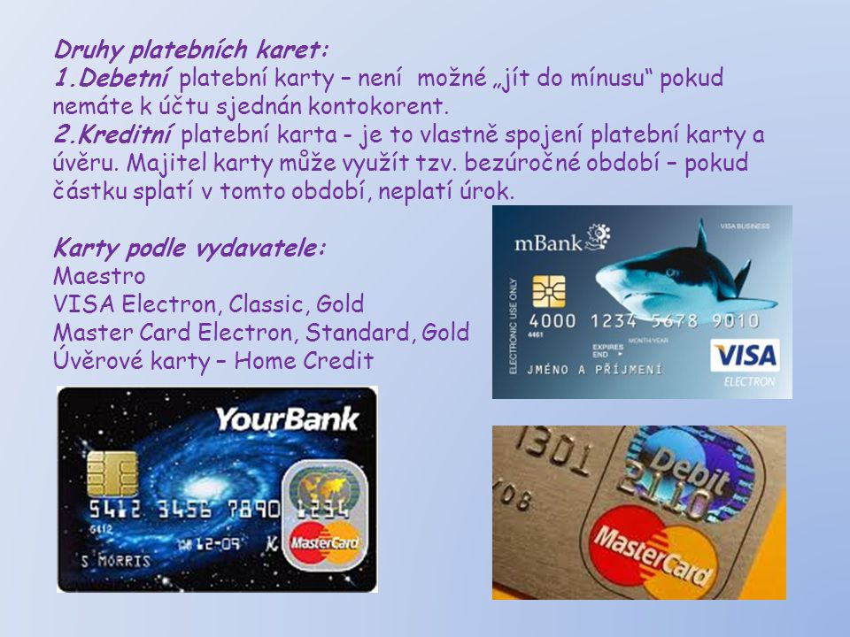 """Druhy platebních karet: 1.Debetní platební karty – není možné """"jít do mínusu"""" pokud nemáte k účtu sjednán kontokorent. 2.Kreditní platební karta - je"""