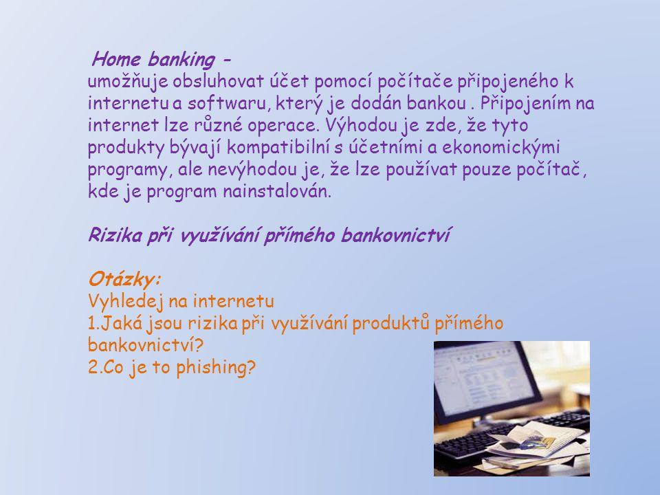 Home banking - umožňuje obsluhovat účet pomocí počítače připojeného k internetu a softwaru, který je dodán bankou. Připojením na internet lze různé op