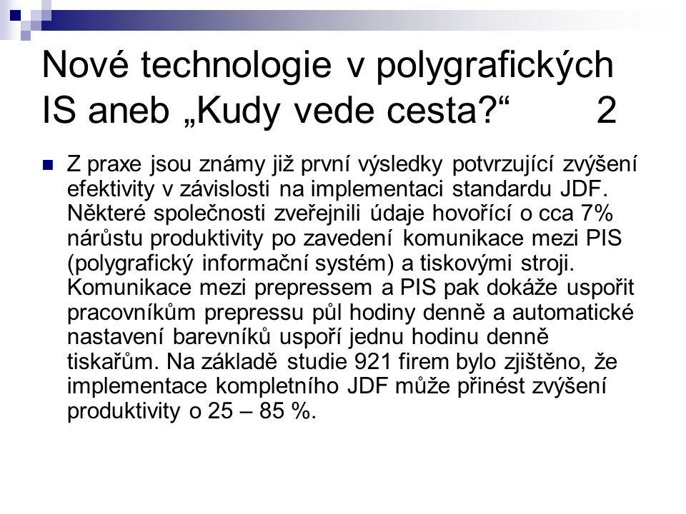 """Nové technologie v polygrafických IS aneb """"Kudy vede cesta? 2 Z praxe jsou známy již první výsledky potvrzující zvýšení efektivity v závislosti na implementaci standardu JDF."""
