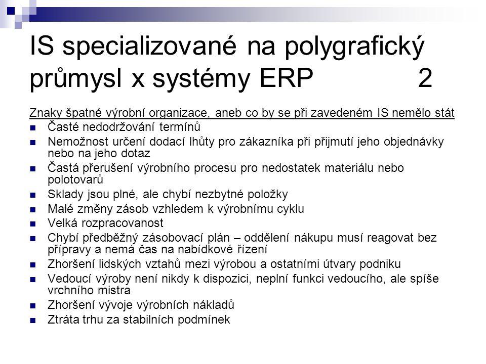 IS specializované na polygrafický průmysl x systémy ERP2 Znaky špatné výrobní organizace, aneb co by se při zavedeném IS nemělo stát Časté nedodržování termínů Nemožnost určení dodací lhůty pro zákazníka při přijmutí jeho objednávky nebo na jeho dotaz Častá přerušení výrobního procesu pro nedostatek materiálu nebo polotovarů Sklady jsou plné, ale chybí nezbytné položky Malé změny zásob vzhledem k výrobnímu cyklu Velká rozpracovanost Chybí předběžný zásobovací plán – oddělení nákupu musí reagovat bez přípravy a nemá čas na nabídkové řízení Zhoršení lidských vztahů mezi výrobou a ostatními útvary podniku Vedoucí výroby není nikdy k dispozici, neplní funkci vedoucího, ale spíše vrchního mistra Zhoršení vývoje výrobních nákladů Ztráta trhu za stabilních podmínek