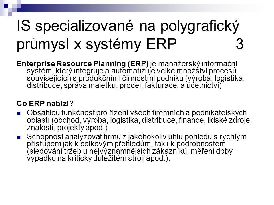 IS specializované na polygrafický průmysl x systémy ERP3 Enterprise Resource Planning (ERP) je manažerský informační systém, který integruje a automatizuje velké množství procesů souvisejících s produkčními činnostmi podniku (výroba, logistika, distribuce, správa majetku, prodej, fakturace, a účetnictví) Co ERP nabízí.