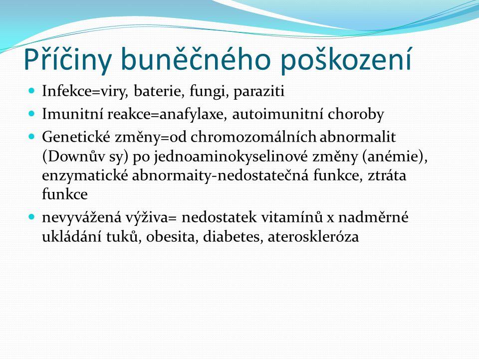 Příčiny buněčného poškození Infekce=viry, baterie, fungi, paraziti Imunitní reakce=anafylaxe, autoimunitní choroby Genetické změny=od chromozomálních