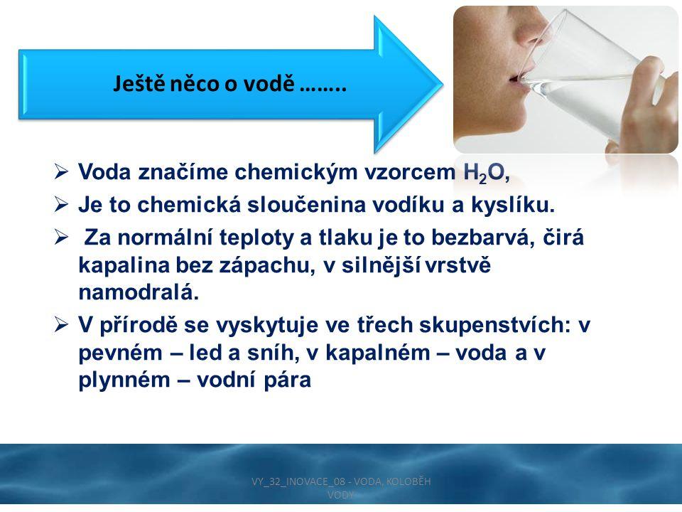 Ještě něco o vodě ……..  Voda značíme chemickým vzorcem H 2 O,  Je to chemická sloučenina vodíku a kyslíku.  Za normální teploty a tlaku je to bezba