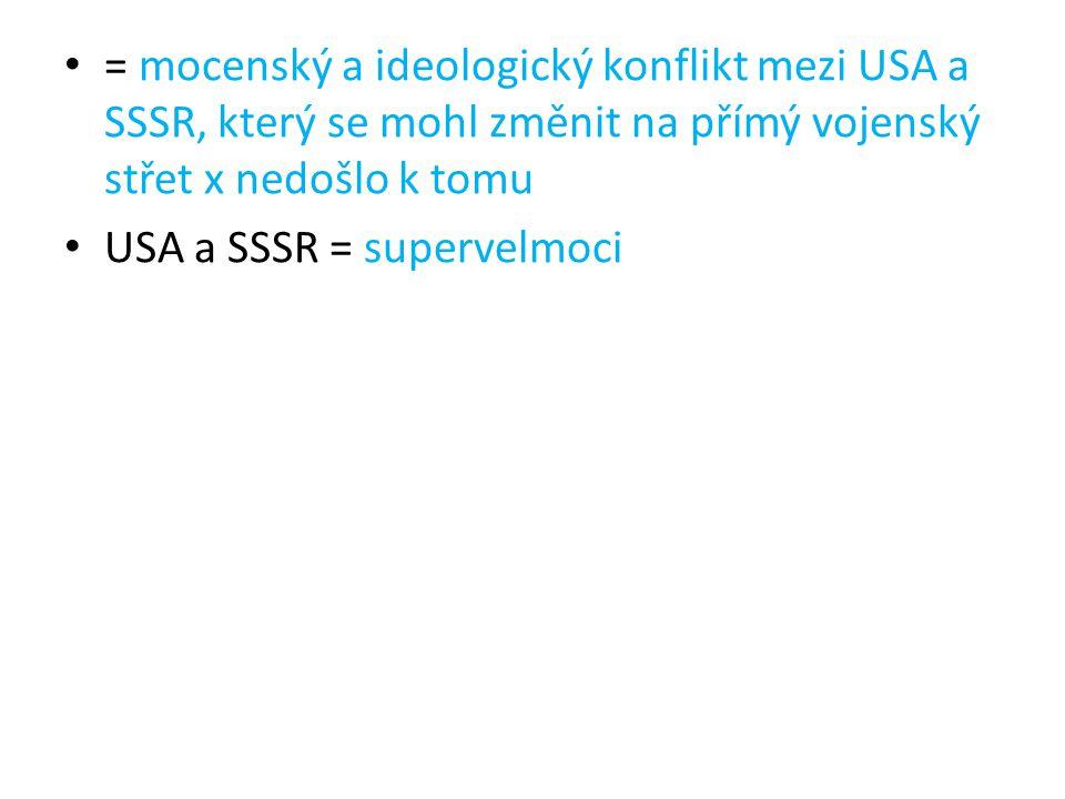 = mocenský a ideologický konflikt mezi USA a SSSR, který se mohl změnit na přímý vojenský střet x nedošlo k tomu USA a SSSR = supervelmoci