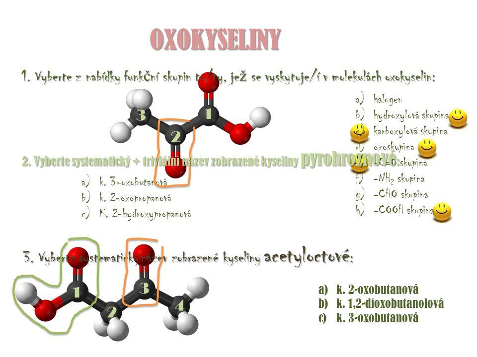 OXOKYSELINY 1. Vyberte z nabídky funk č ní skupin tu/ty, je ž se vyskytuje/í v molekulách oxokyselin: a)halogen b)hydroxylová skupina c)karboxylová sk