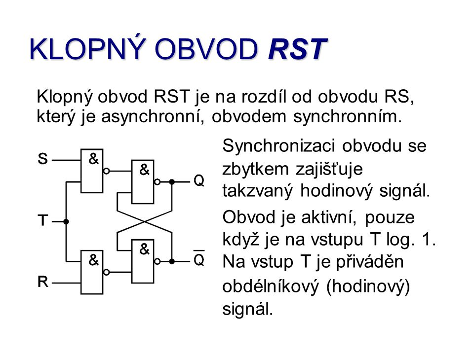 KLOPNÝ OBVOD RST Synchronizaci obvodu se zbytkem zajišťuje takzvaný hodinový signál. Obvod je aktivní, pouze když je na vstupu T log. 1. Na vstup T je