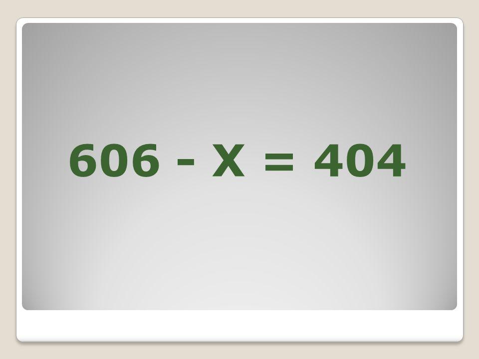 606 - X = 404