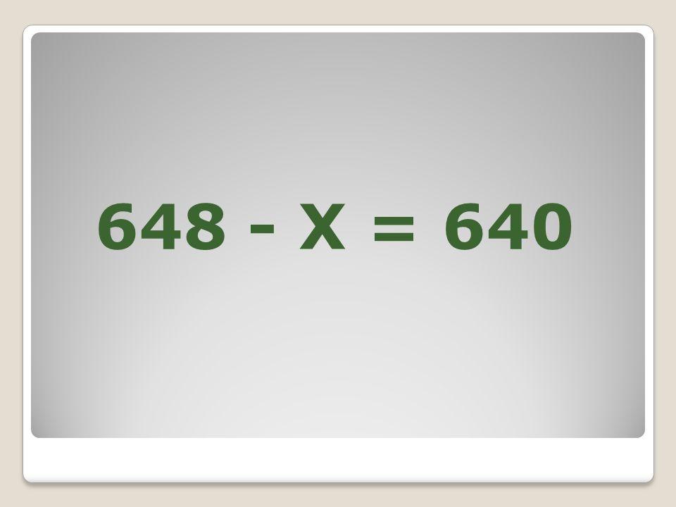 648 - X = 640