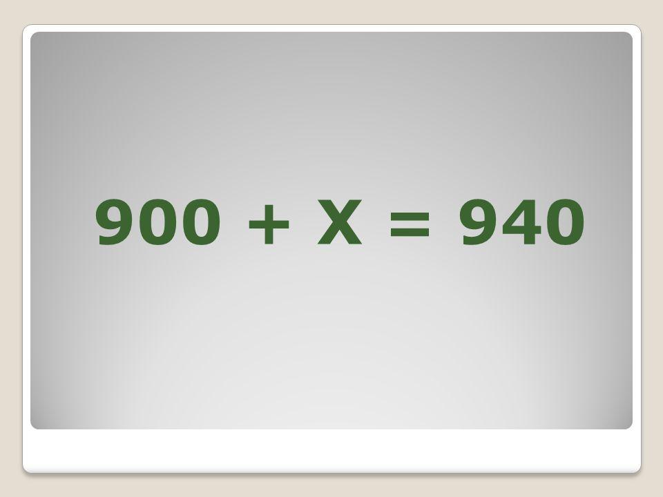 900 + X = 940