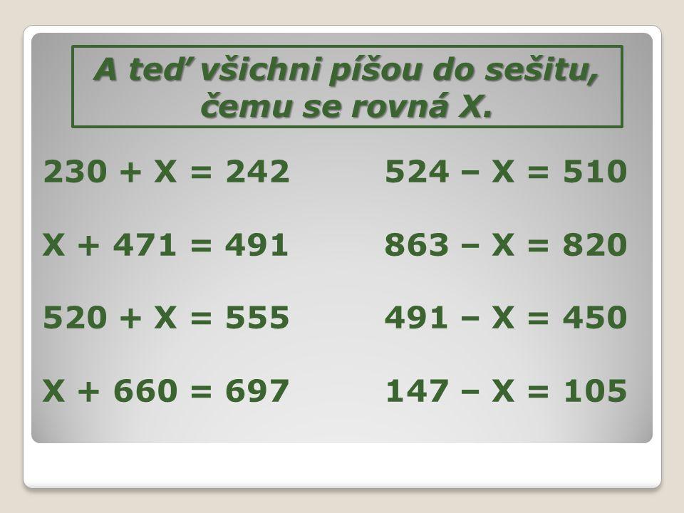 A teď všichni píšou do sešitu, čemu se rovná X. 230 + X = 242524 – X = 510 X + 471 = 491863 – X = 820 520 + X = 555491 – X = 450 X + 660 = 697147 – X