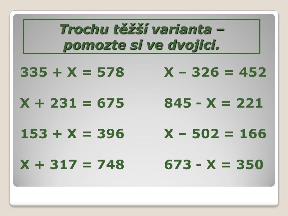 Trochu těžší varianta – pomozte si ve dvojici. 335 + X = 578X – 326 = 452 X + 231 = 675845 - X = 221 153 + X = 396X – 502 = 166 X + 317 = 748673 - X =