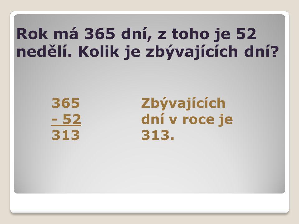 Rok má 365 dní, z toho je 52 nedělí. Kolik je zbývajících dní? 365Zbývajících - 52dní v roce je 313313.