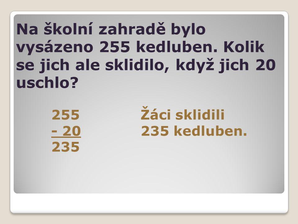 Na školní zahradě bylo vysázeno 255 kedluben. Kolik se jich ale sklidilo, když jich 20 uschlo? 255Žáci sklidili - 20235 kedluben. 235