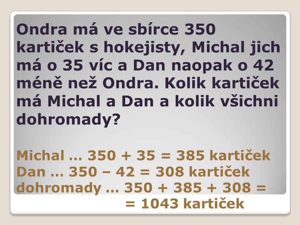 Ondra má ve sbírce 350 kartiček s hokejisty, Michal jich má o 35 víc a Dan naopak o 42 méně než Ondra. Kolik kartiček má Michal a Dan a kolik všichni