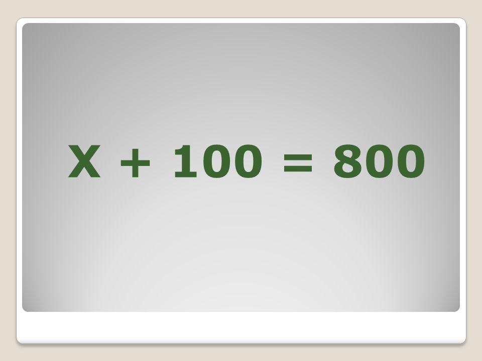 X + 100 = 800