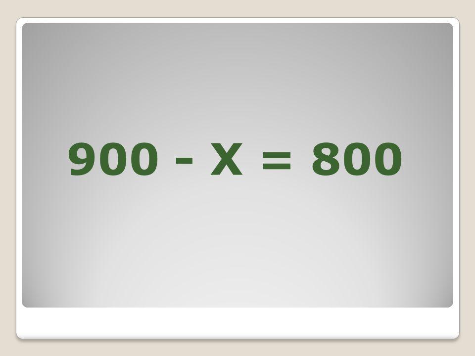 900 - X = 800