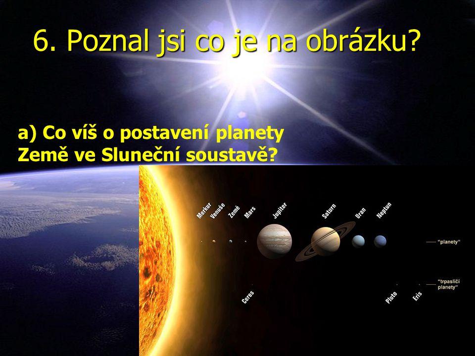 6. Poznal jsi co je na obrázku a) Co víš o postavení planety Země ve Sluneční soustavě